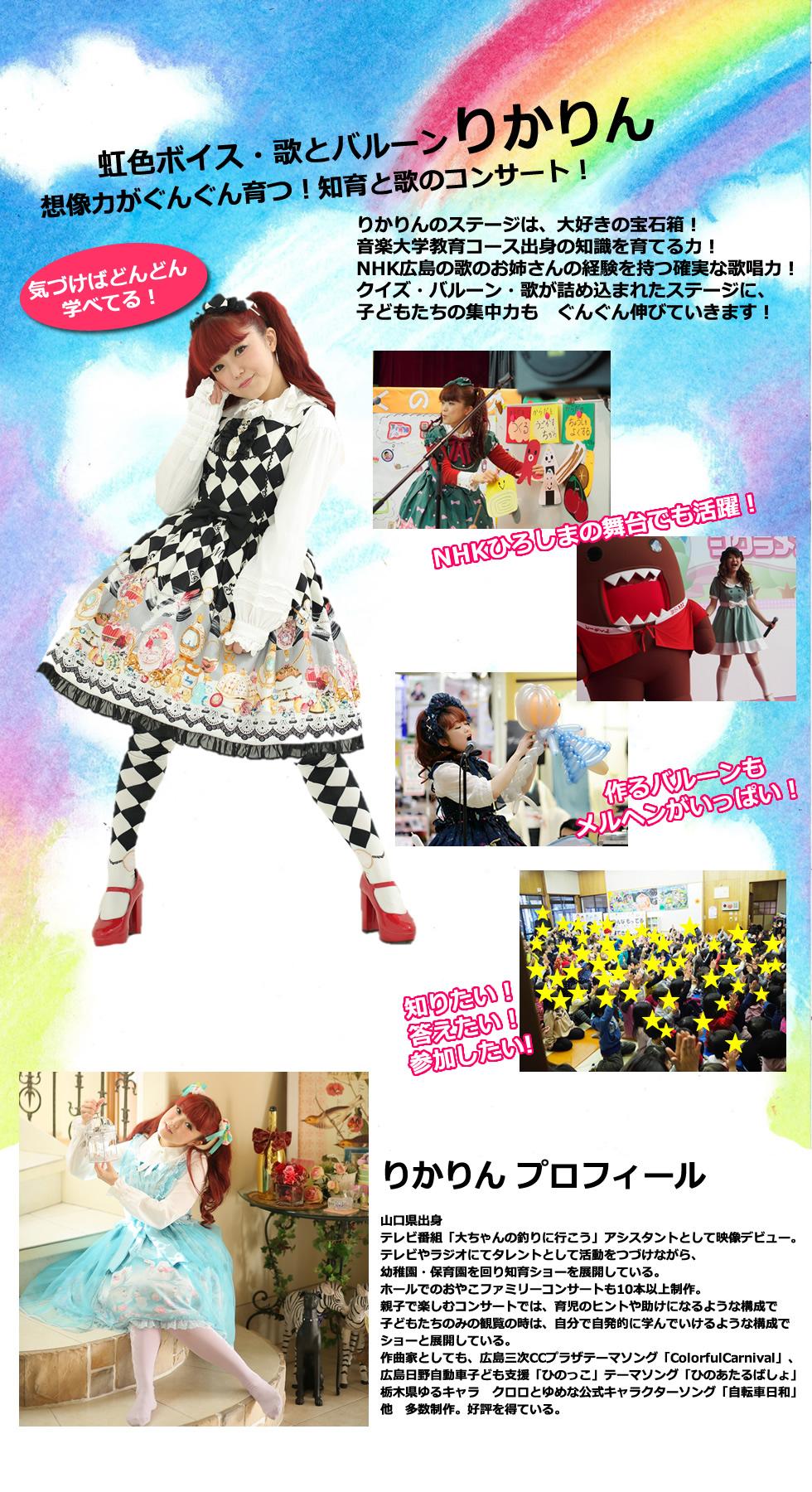 虹色ボイス・歌とバルーン りかりん 想像力がぐんぐん育つ!知育と歌のコンサート! 気づけばどんどん 学べてる!  りかりんのステージは、大好きの宝石箱! 音楽大学教育コース出身の 知識を育てる力! NHK広島の歌のお姉さんの経験を持つ確実な歌唱力! クイズ・バルーン・歌が詰め込まれたステージに、 子どもたちの集中力も ぐんぐん伸びていきます!  NHKひろしまの舞台でも活躍!  作るバルーンも メルヘンがいっぱい!  知りたい! 答えたい! 参加したい!  りかりん プロフィール 山口県出身 テレビ番組「大ちゃんの釣りに行こう」アシスタントとして映像デビュー。 テレビやラジオにてタレントとして活動をつづけながら、 幼稚園・保育園を回り知育ショーを展開している。 ホールでのおやこファミリーコンサートも10本以上制作。 親子で楽しむコンサートでは、育児のヒントや助けになるような構成で 子どもたちのみの観覧の時は、自分で自発的に学んでいけるような構成で ショーと展開している。 作曲家としても、広島三次CCプラザテーマソング「ColorfulCarnival」、 広島日野自動車子ども支援「ひのっこ」テーマソング「ひのあたるばしょ」 栃木県ゆるキャラ クロロとゆめな公式キャラクターソング「自転車日和」 他 多数制作。好評を得ている。